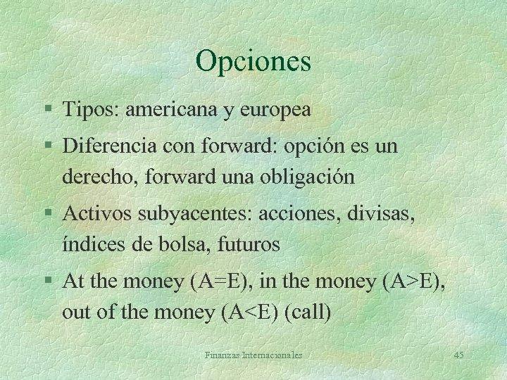 Opciones § Tipos: americana y europea § Diferencia con forward: opción es un derecho,