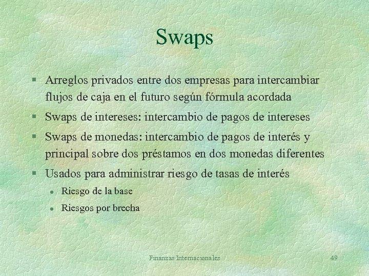 Swaps § Arreglos privados entre dos empresas para intercambiar flujos de caja en el