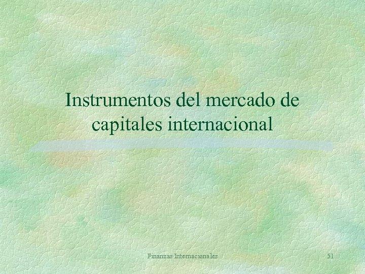 Instrumentos del mercado de capitales internacional Finanzas Internacionales 51