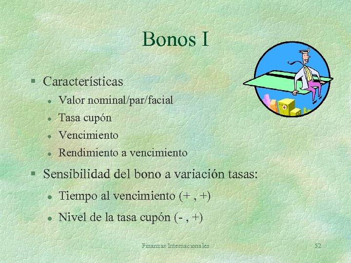 Bonos I § Características l l Valor nominal/par/facial Tasa cupón Vencimiento Rendimiento a vencimiento