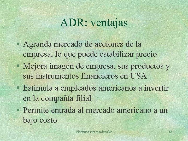 ADR: ventajas § Agranda mercado de acciones de la empresa, lo que puede estabilizar
