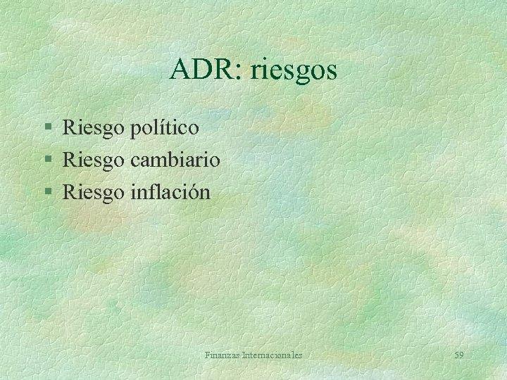 ADR: riesgos § Riesgo político § Riesgo cambiario § Riesgo inflación Finanzas Internacionales 59