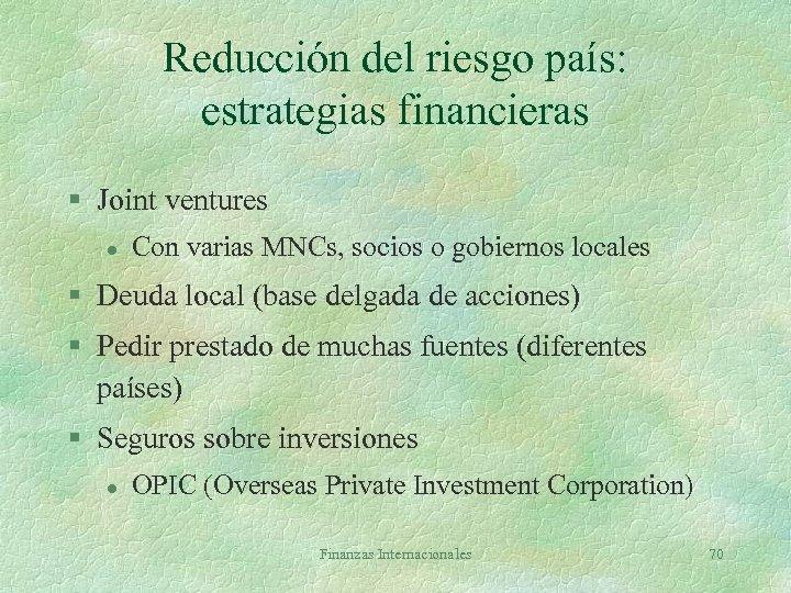 Reducción del riesgo país: estrategias financieras § Joint ventures l Con varias MNCs, socios