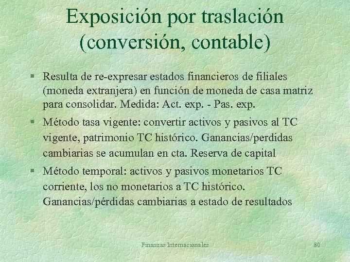 Exposición por traslación (conversión, contable) § Resulta de re-expresar estados financieros de filiales (moneda