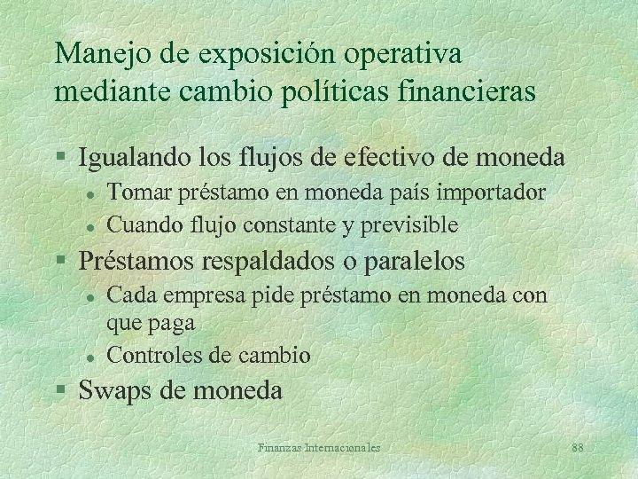 Manejo de exposición operativa mediante cambio políticas financieras § Igualando los flujos de efectivo