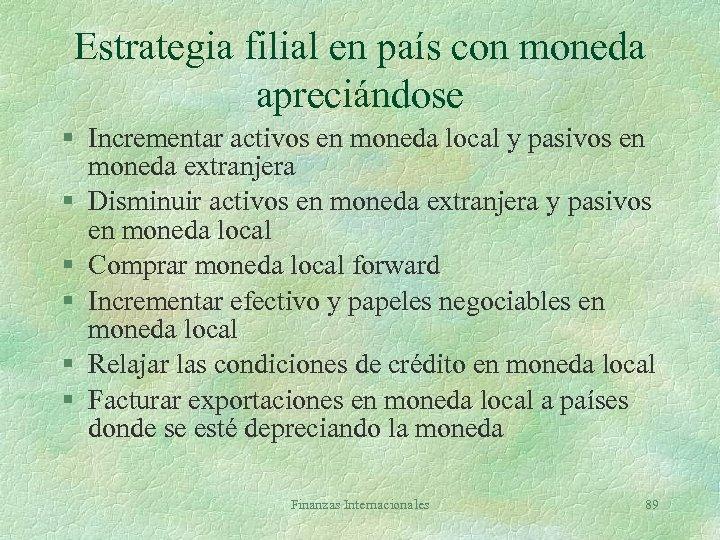 Estrategia filial en país con moneda apreciándose § Incrementar activos en moneda local y
