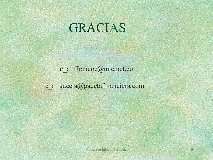 GRACIAS www. gacetafinanciera. com e_: ffrancoc@une. net. co e_: gaceta@gacetafinanciera. com Finanzas Internacionales 91