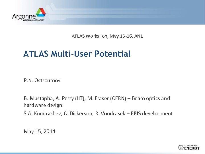 ATLAS Workshop, May 15 -16, ANL ATLAS Multi-User Potential P. N. Ostroumov B. Mustapha,