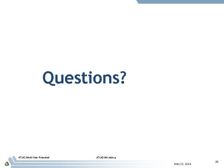 Questions? ATLAS Multi-User Potential ATLAS Workshop May 15, 2014 20
