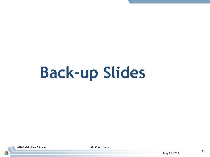 Back-up Slides ATLAS Multi-User Potential ATLAS Workshop May 15, 2014 21