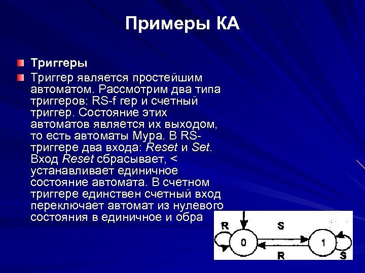 Примеры КА Триггеры Триггер является простейшим автоматом. Рассмотрим два типа триггеров: RS f гер