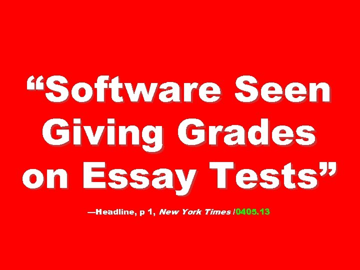 """Software Seen Giving Grades on Essay Tests"" —Headline, p 1, New York Times /0405."