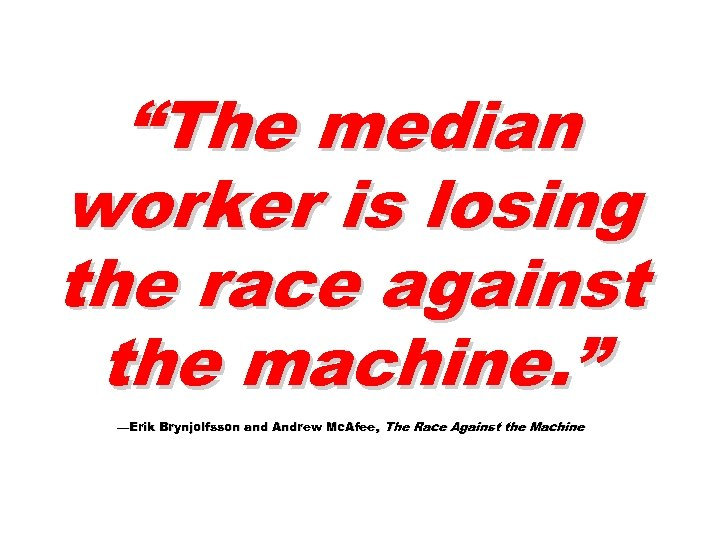 """The median worker is losing the race against the machine. "" —Erik Brynjolfsson and"