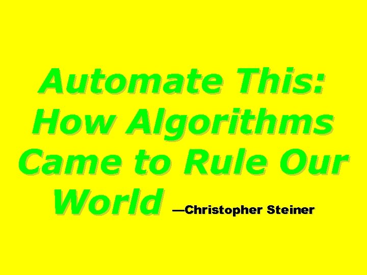 Automate This: How Algorithms Came to Rule Our World —Christopher Steiner