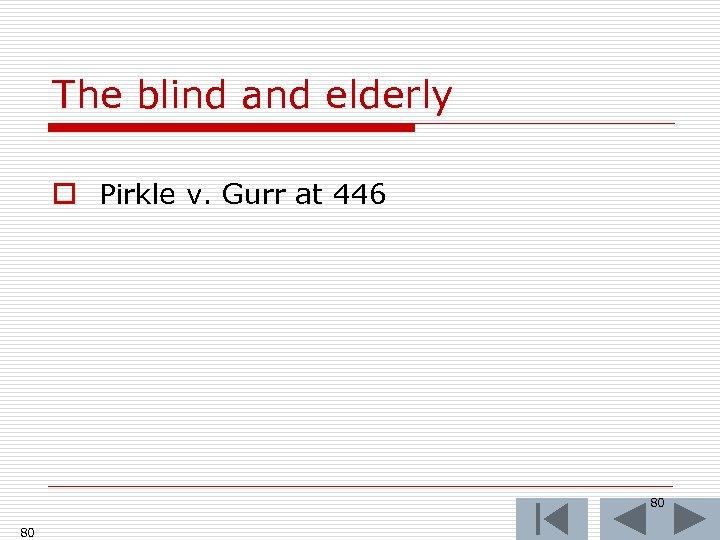 The blind and elderly o Pirkle v. Gurr at 446 80 80