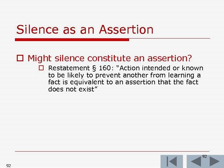 Silence as an Assertion o Might silence constitute an assertion? o Restatement § 160: