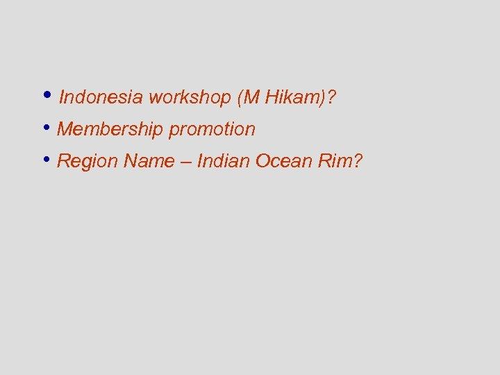• Indonesia workshop (M Hikam)? • Membership promotion • Region Name – Indian