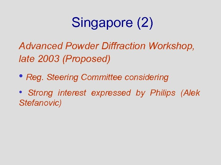 Singapore (2) Advanced Powder Diffraction Workshop, late 2003 (Proposed) • Reg. Steering Committee considering