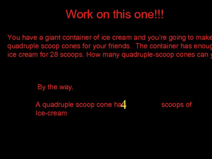Work on this one!!! You have a giant container of ice cream and you're