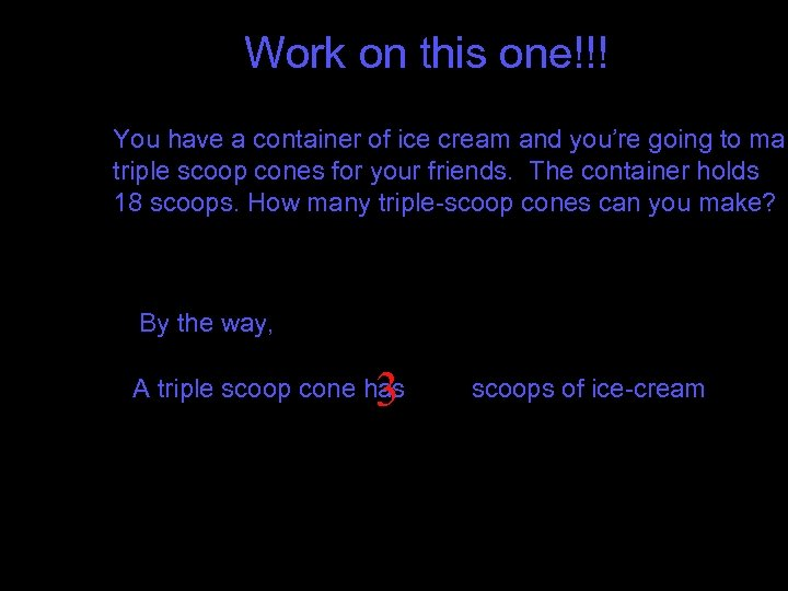 Work on this one!!! You have a container of ice cream and you're going