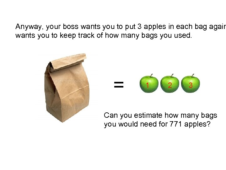 Anyway, your boss wants you to put 3 apples in each bag again wants