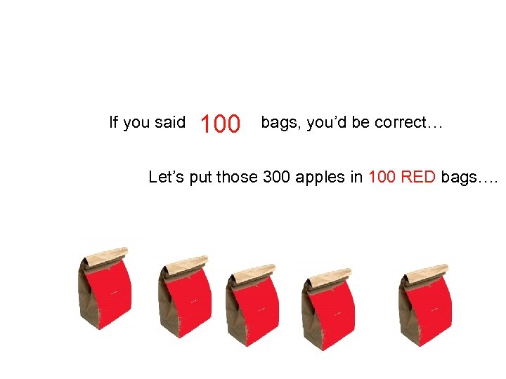 If you said 100 bags, you'd be correct… Let's put those 300 apples in