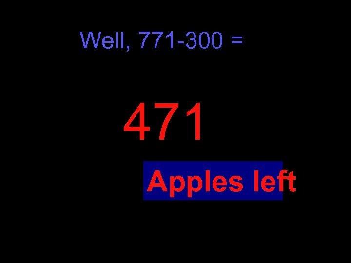 Well, 771 -300 = 471 Apples left