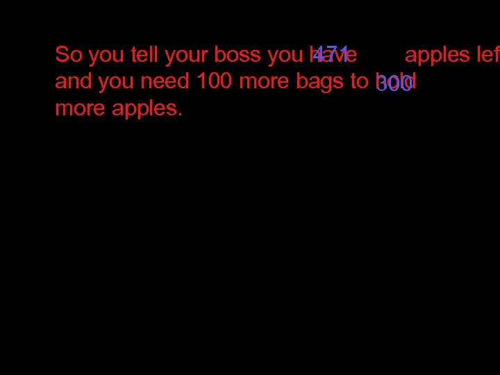 So you tell your boss you have 471 apples lef and you need 100
