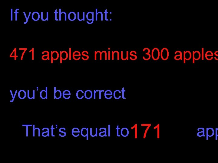 If you thought: 471 apples minus 300 apples you'd be correct That's equal to