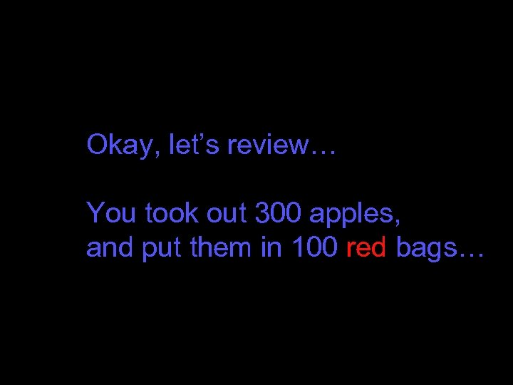 Okay, let's review… You took out 300 apples, and put them in 100 red
