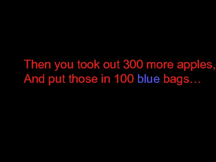 Then you took out 300 more apples, And put those in 100 blue bags…