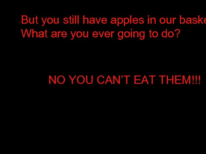 But you still have apples in our baske What are you ever going to