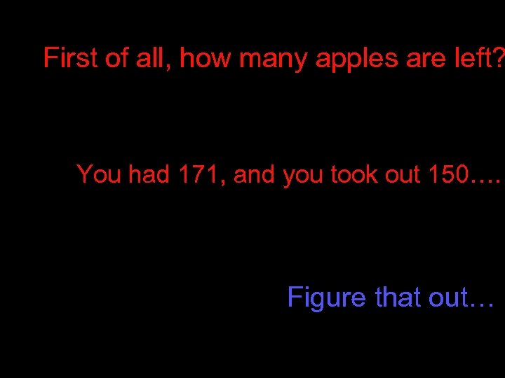 First of all, how many apples are left? You had 171, and you took