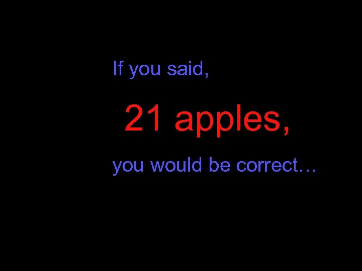 If you said, 21 apples, you would be correct…