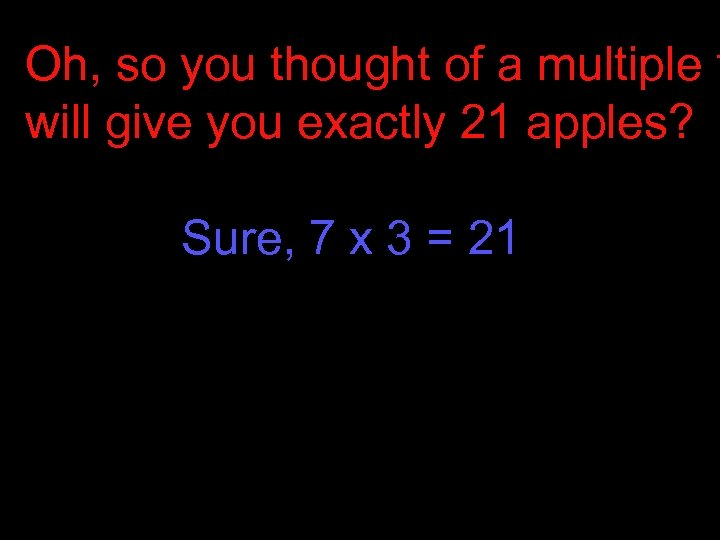 Oh, so you thought of a multiple t will give you exactly 21 apples?