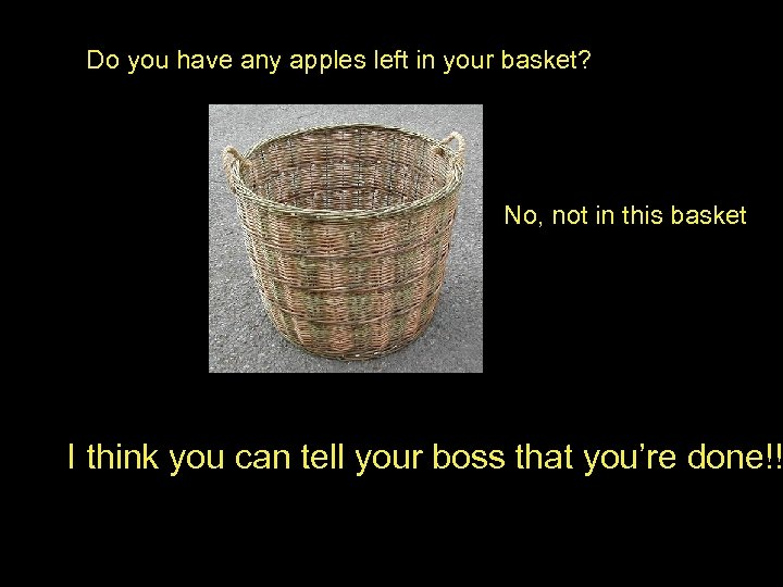 Do you have any apples left in your basket? No, not in this basket