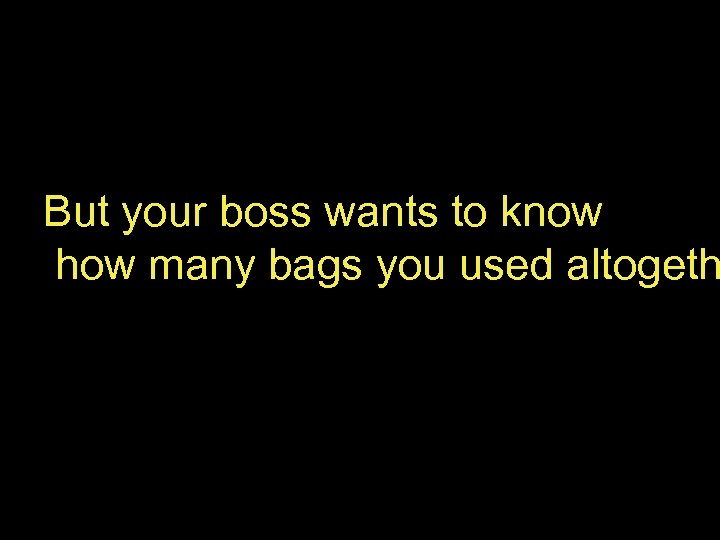 But your boss wants to know how many bags you used altogeth