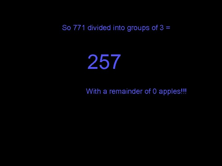So 771 divided into groups of 3 = 257 With a remainder of 0