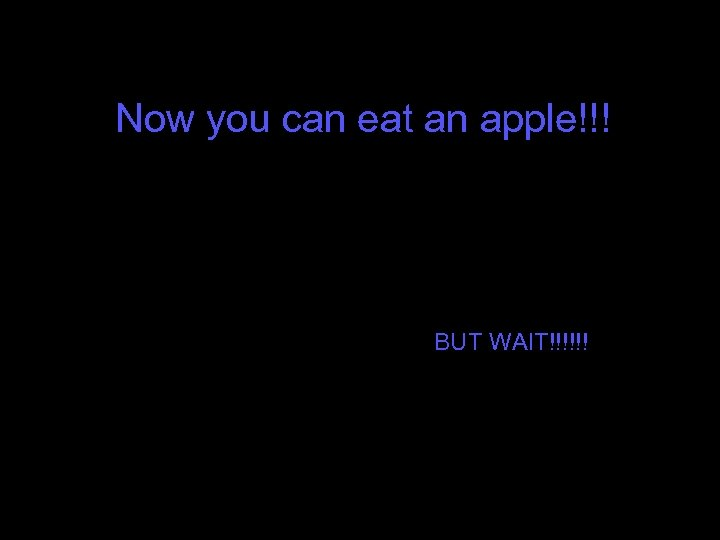 Now you can eat an apple!!! BUT WAIT!!!!!!