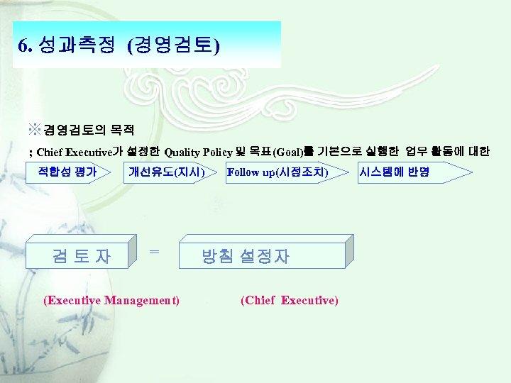 6. 성과측정 (경영검토) ※경영검토의 목적 ; Chief Executive가 설정한 Quality Policy 및 목표(Goal)를 기본으로