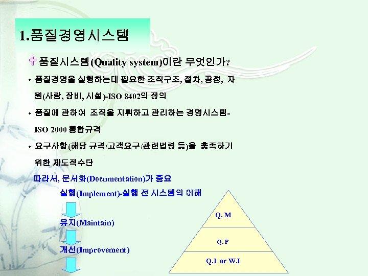 1. 품질경영시스템 U 품질시스템(Quality system)이란 무엇인가? • 품질경영을 실행하는데 필요한 조직구조, 절차, 공정, 자