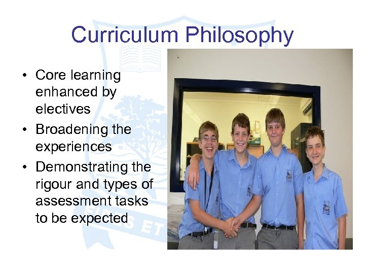 Curriculum Philosophy • Core learning enhanced by electives • Broadening the experiences • Demonstrating