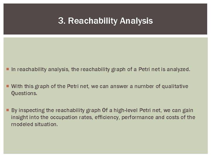 3. Reachability Analysis ¡ In reachability analysis, the reachability graph of a Petri net