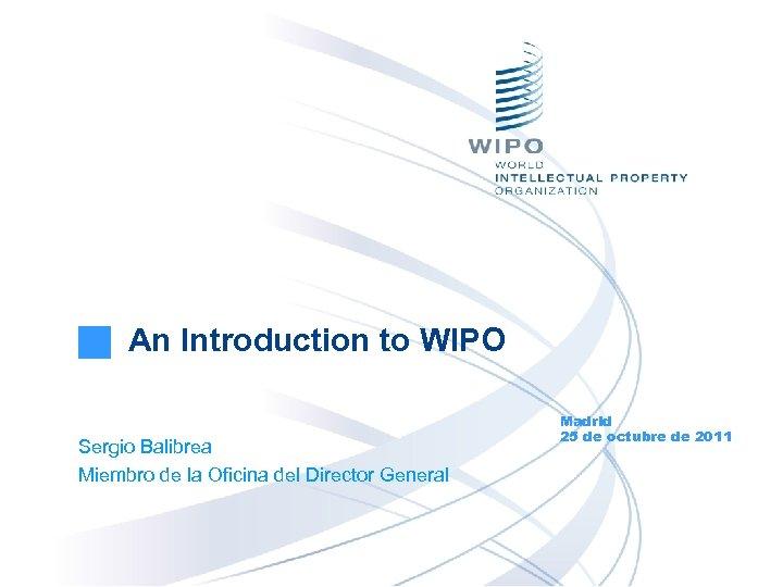 An Introduction to WIPO Sergio Balibrea Miembro de la Oficina del Director General Madrid