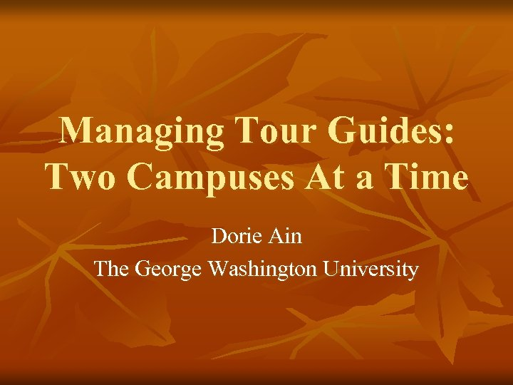 Managing Tour Guides: Two Campuses At a Time Dorie Ain The George Washington University
