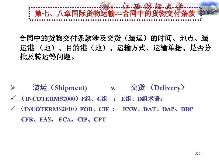 第七、八章国际货物运输---合同中的货物交付条款涉及交货(装运)的时间、地点、装 运港 (地)、目的港(地)、运输方式、运输单据、是否分 批及转运等问题。 Ø 装运(Shipment) v. 交货 (Delivery) ü (INCOTERMS 2000)F组、C组 : E组、D组术语: