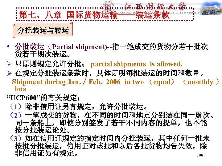 第七、八章 国际货物运输----装运条款 分批装运与转运 • 分批装运(Partial shipment)--指一笔成交的货物分若干批次 货若干期次装运。 Ø 只原则规定允许分批; partial shipments is allowed. Ø