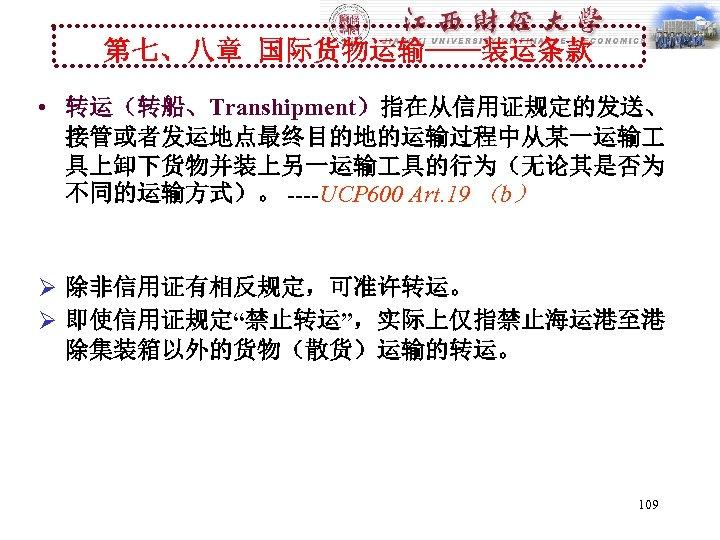 第七、八章 国际货物运输----装运条款 • 转运(转船、Transhipment)指在从信用证规定的发送、 接管或者发运地点最终目的地的运输过程中从某一运输 具上卸下货物并装上另一运输 具的行为(无论其是否为 不同的运输方式)。 ----UCP 600 Art. 19 (b) Ø