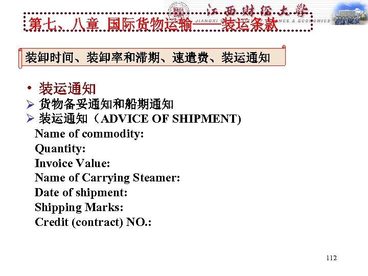 第七、八章 国际货物运输----装运条款 装卸时间、装卸率和滞期、速遣费、装运通知 • 装运通知 Ø 货物备妥通知和船期通知 Ø 装运通知(ADVICE OF SHIPMENT) Name of commodity:
