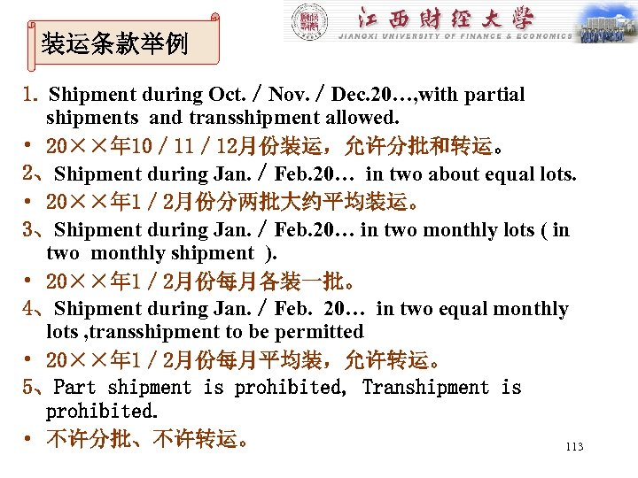 装运条款举例 1. Shipment during Oct. /Nov. /Dec. 20…, with partial shipments and transshipment allowed.